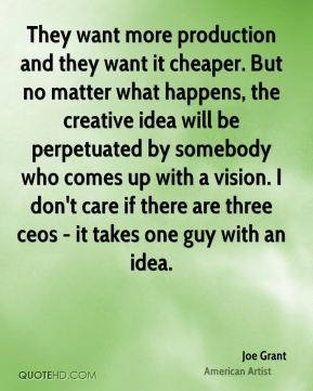 Joe Grant - They want more production and they want it cheaper. But no matter what happens, the creative idea will be perpetuated by somebody who comes up with a vision. I don't care if there are three ceos - it takes one guy with an idea.