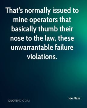 Joe Main  - That's normally issued to mine operators that basically thumb their nose to the law, these unwarrantable failure violations.