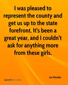 Joe Rinaldo  - I was pleased to represent the county and get us up to the state forefront. It's been a great year, and I couldn't ask for anything more from these girls.