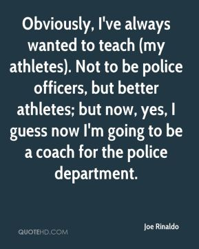 Obviously, I've always wanted to teach (my athletes). Not to be police officers, but better athletes; but now, yes, I guess now I'm going to be a coach for the police department.
