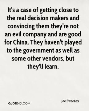 Joe Sweeney  - It's a case of getting close to the real decision makers and convincing them they're not an evil company and are good for China. They haven't played to the government as well as some other vendors, but they'll learn.