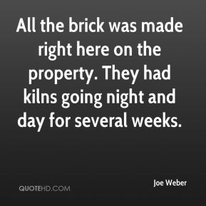 Joe Weber  - All the brick was made right here on the property. They had kilns going night and day for several weeks.