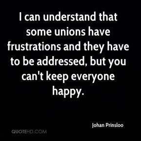 Johan Prinsloo  - I can understand that some unions have frustrations and they have to be addressed, but you can't keep everyone happy.