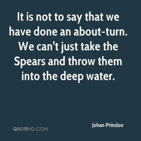 Johan Prinsloo  - It is not to say that we have done an about-turn. We can't just take the Spears and throw them into the deep water.