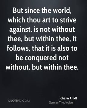 Johann Arndt - But since the world, which thou art to strive against, is not without thee, but within thee, it follows, that it is also to be conquered not without, but within thee.