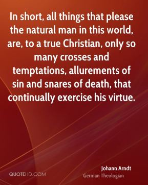 Johann Arndt - In short, all things that please the natural man in this world, are, to a true Christian, only so many crosses and temptations, allurements of sin and snares of death, that continually exercise his virtue.