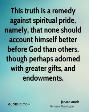 Johann Arndt - This truth is a remedy against spiritual pride, namely, that none should account himself better before God than others, though perhaps adorned with greater gifts, and endowments.