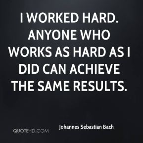 Johannes Sebastian Bach - I worked hard. Anyone who works as hard as I did can achieve the same results.