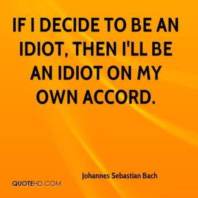 Johannes Sebastian Bach - If I decide to be an idiot, then I'll be an idiot on my own accord.