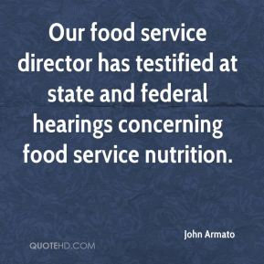 John Armato  - Our food service director has testified at state and federal hearings concerning food service nutrition.