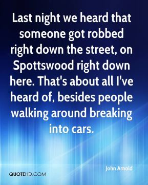 Last night we heard that someone got robbed right down the street, on Spottswood right down here. That's about all I've heard of, besides people walking around breaking into cars.