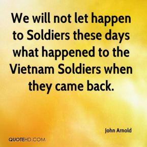 John Arnold  - We will not let happen to Soldiers these days what happened to the Vietnam Soldiers when they came back.