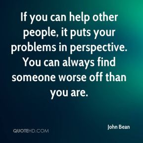 John Bean  - If you can help other people, it puts your problems in perspective. You can always find someone worse off than you are.