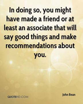 John Bean  - In doing so, you might have made a friend or at least an associate that will say good things and make recommendations about you.
