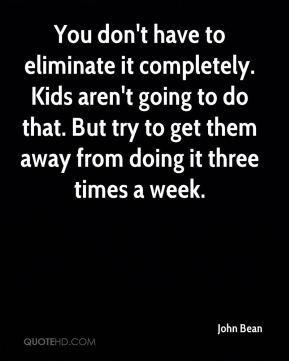 John Bean  - You don't have to eliminate it completely. Kids aren't going to do that. But try to get them away from doing it three times a week.