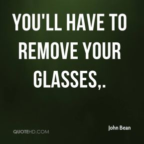 John Bean  - You'll have to remove your glasses.