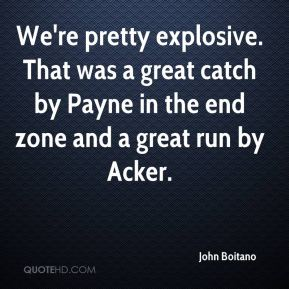 John Boitano  - We're pretty explosive. That was a great catch by Payne in the end zone and a great run by Acker.