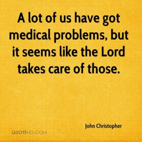John Christopher  - A lot of us have got medical problems, but it seems like the Lord takes care of those.