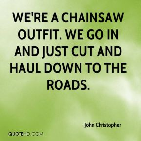 John Christopher  - We're a chainsaw outfit. We go in and just cut and haul down to the roads.