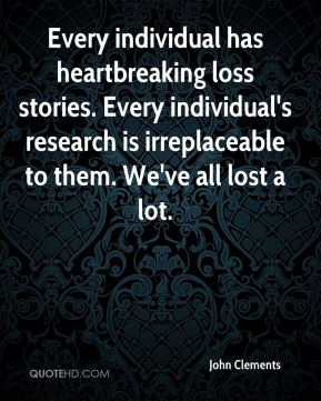 John Clements  - Every individual has heartbreaking loss stories. Every individual's research is irreplaceable to them. We've all lost a lot.