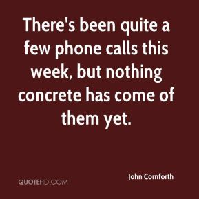 John Cornforth  - There's been quite a few phone calls this week, but nothing concrete has come of them yet.