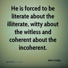 John Crosby  - He is forced to be literate about the illiterate, witty about the witless and coherent about the incoherent.