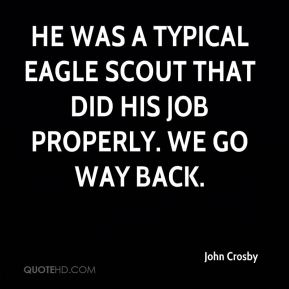 He was a typical Eagle Scout that did his job properly. We go way back.