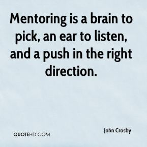 John Crosby  - Mentoring is a brain to pick, an ear to listen, and a push in the right direction.