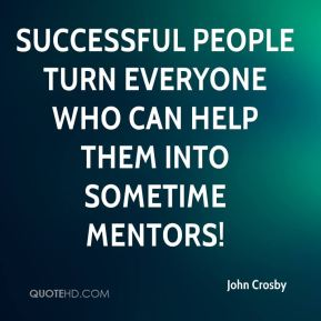 John Crosby  - Successful people turn everyone who can help them into sometime mentors!