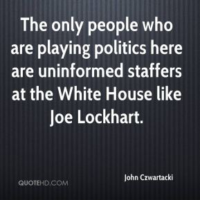 John Czwartacki  - The only people who are playing politics here are uninformed staffers at the White House like Joe Lockhart.