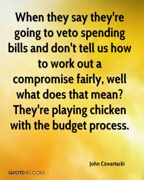 John Czwartacki  - When they say they're going to veto spending bills and don't tell us how to work out a compromise fairly, well what does that mean? They're playing chicken with the budget process.