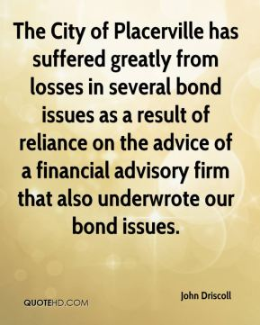 John Driscoll  - The City of Placerville has suffered greatly from losses in several bond issues as a result of reliance on the advice of a financial advisory firm that also underwrote our bond issues.