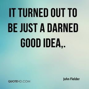 John Fielder  - It turned out to be just a darned good idea.