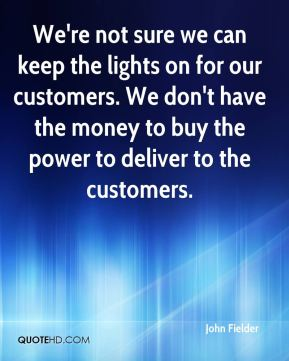 John Fielder  - We're not sure we can keep the lights on for our customers. We don't have the money to buy the power to deliver to the customers.