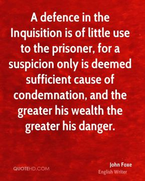 John Foxe - A defence in the Inquisition is of little use to the prisoner, for a suspicion only is deemed sufficient cause of condemnation, and the greater his wealth the greater his danger.