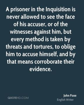 A prisoner in the Inquisition is never allowed to see the face of his accuser, or of the witnesses against him, but every method is taken by threats and tortures, to oblige him to accuse himself, and by that means corroborate their evidence.