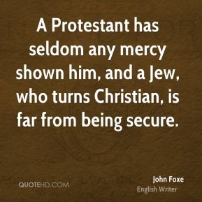 John Foxe - A Protestant has seldom any mercy shown him, and a Jew, who turns Christian, is far from being secure.