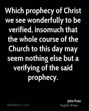 John Foxe - Which prophecy of Christ we see wonderfully to be verified, insomuch that the whole course of the Church to this day may seem nothing else but a verifying of the said prophecy.