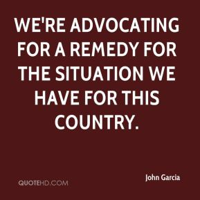 John Garcia  - We're advocating for a remedy for the situation we have for this country.