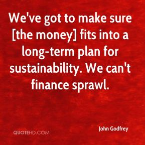 John Godfrey  - We've got to make sure [the money] fits into a long-term plan for sustainability. We can't finance sprawl.