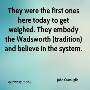 John Gramuglia  - They were the first ones here today to get weighed. They embody the Wadsworth (tradition) and believe in the system.