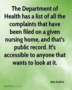 John Guthrie  - The Department of Health has a list of all the complaints that have been filed on a given nursing home, and that's public record. It's accessible to anyone that wants to look at it.