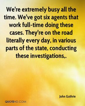 John Guthrie  - We're extremely busy all the time. We've got six agents that work full-time doing these cases. They're on the road literally every day, in various parts of the state, conducting these investigations.