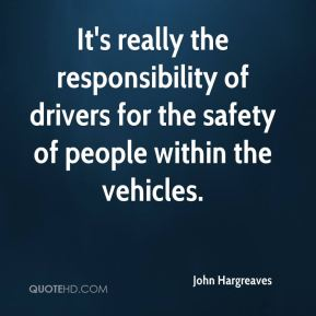 It's really the responsibility of drivers for the safety of people within the vehicles.