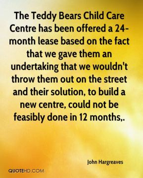 John Hargreaves  - The Teddy Bears Child Care Centre has been offered a 24-month lease based on the fact that we gave them an undertaking that we wouldn't throw them out on the street and their solution, to build a new centre, could not be feasibly done in 12 months.