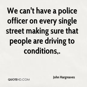 John Hargreaves  - We can't have a police officer on every single street making sure that people are driving to conditions.