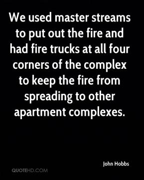John Hobbs  - We used master streams to put out the fire and had fire trucks at all four corners of the complex to keep the fire from spreading to other apartment complexes.