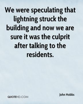 John Hobbs  - We were speculating that lightning struck the building and now we are sure it was the culprit after talking to the residents.