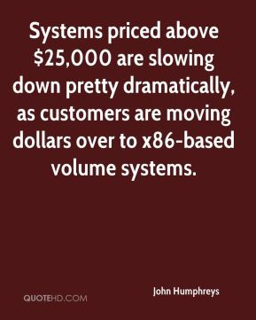 John Humphreys  - Systems priced above $25,000 are slowing down pretty dramatically, as customers are moving dollars over to x86-based volume systems.