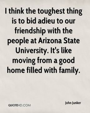John Junker  - I think the toughest thing is to bid adieu to our friendship with the people at Arizona State University. It's like moving from a good home filled with family.